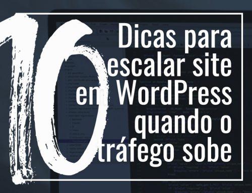 10 dicas para escalar um site WordPress quando o tráfego sobe