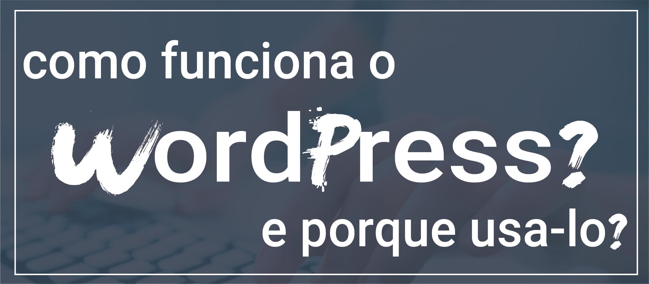 Como funciona o WordPress? e por que usa-lo?