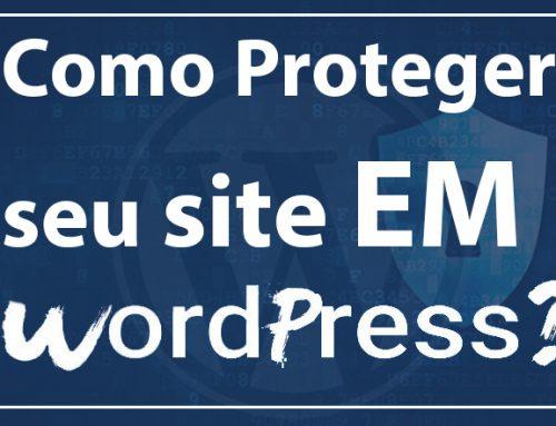 Proteger seu site WordPress: dicas comprovadas e verdadeiras para proteger o WordPress